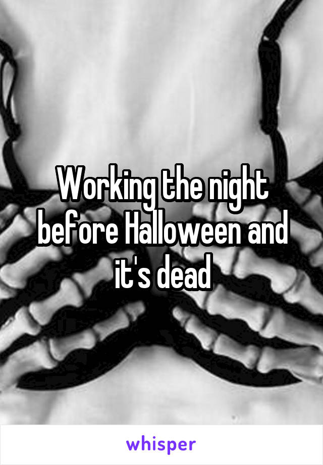 Working the night before Halloween and it's dead