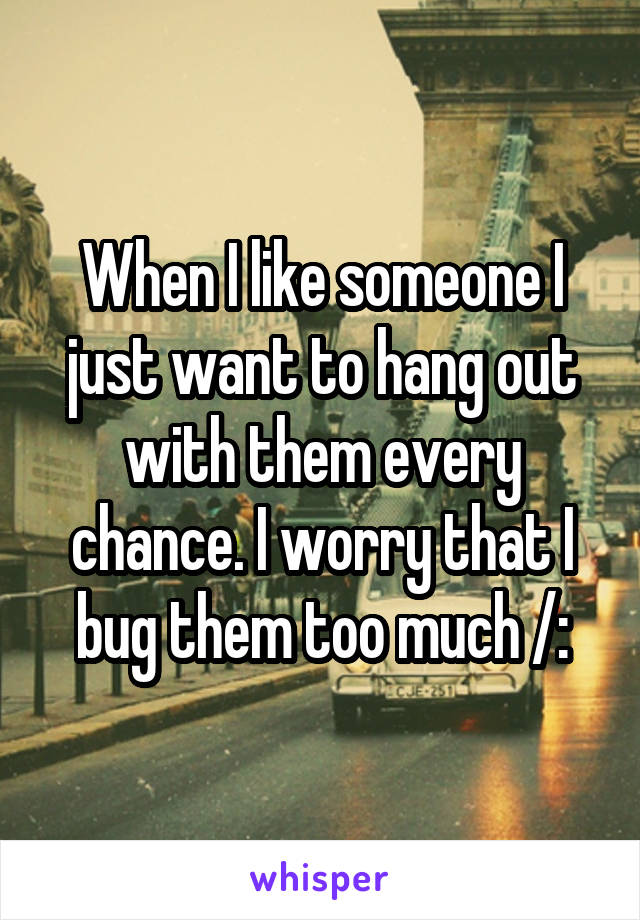 When I like someone I just want to hang out with them every chance. I worry that I bug them too much /: