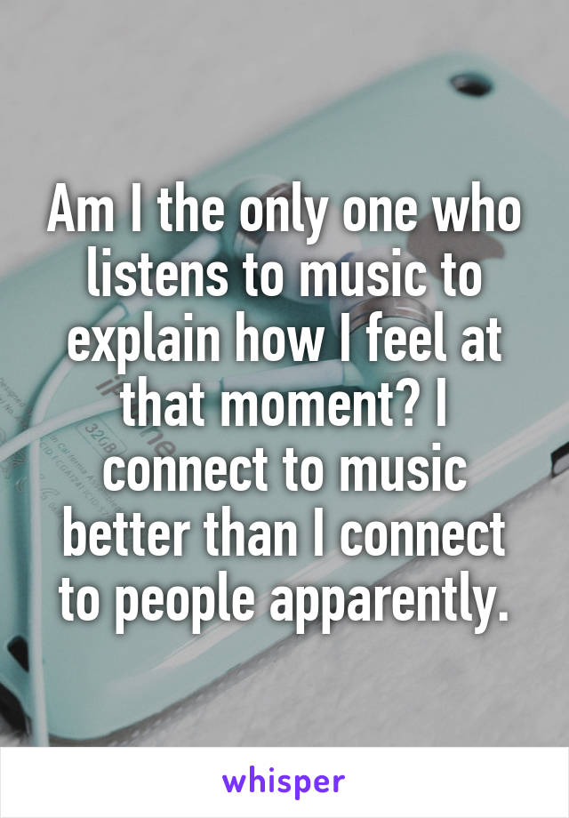 Am I the only one who listens to music to explain how I feel at that moment? I connect to music better than I connect to people apparently.