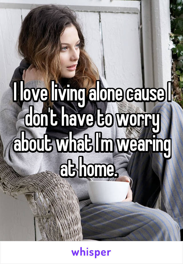 I love living alone cause I don't have to worry about what I'm wearing at home.