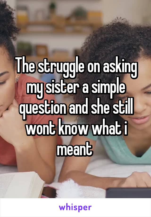 The struggle on asking my sister a simple question and she still wont know what i meant