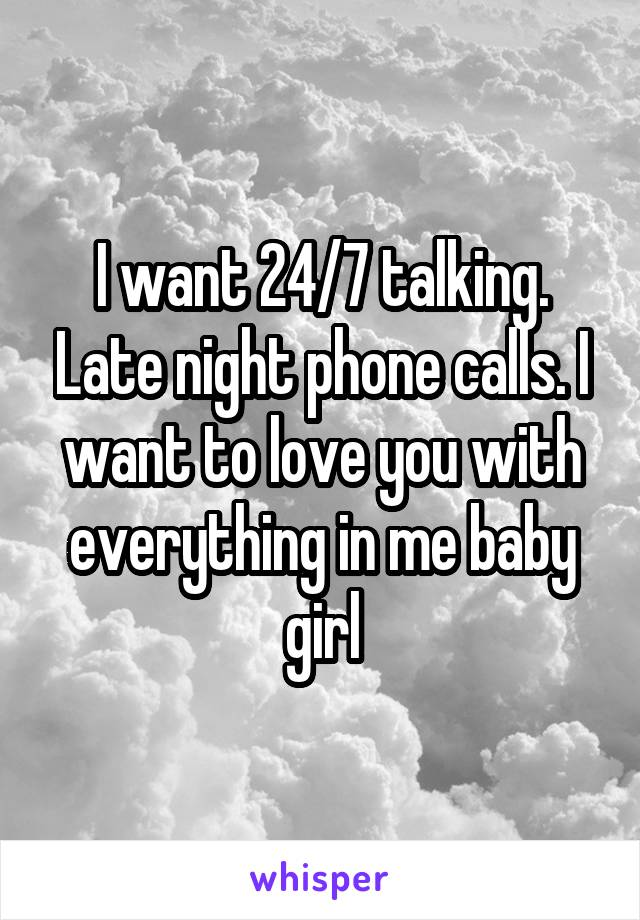 I want 24/7 talking. Late night phone calls. I want to love you with everything in me baby girl