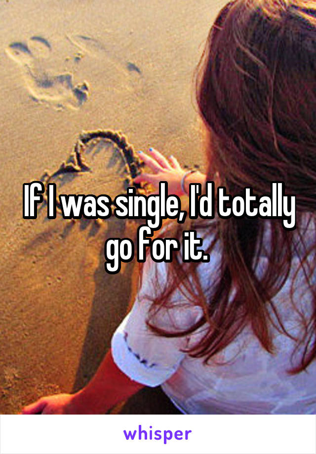 If I was single, I'd totally go for it.
