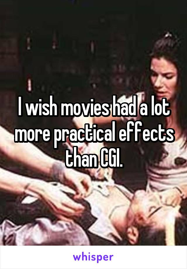I wish movies had a lot more practical effects than CGI.