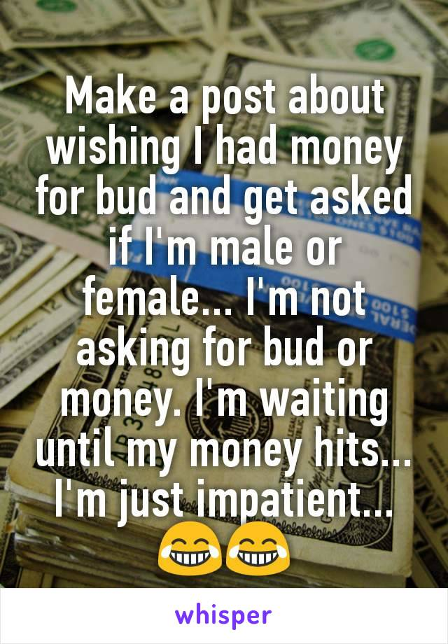 Make a post about wishing I had money for bud and get asked if I'm male or female... I'm not asking for bud or money. I'm waiting until my money hits... I'm just impatient... 😂😂