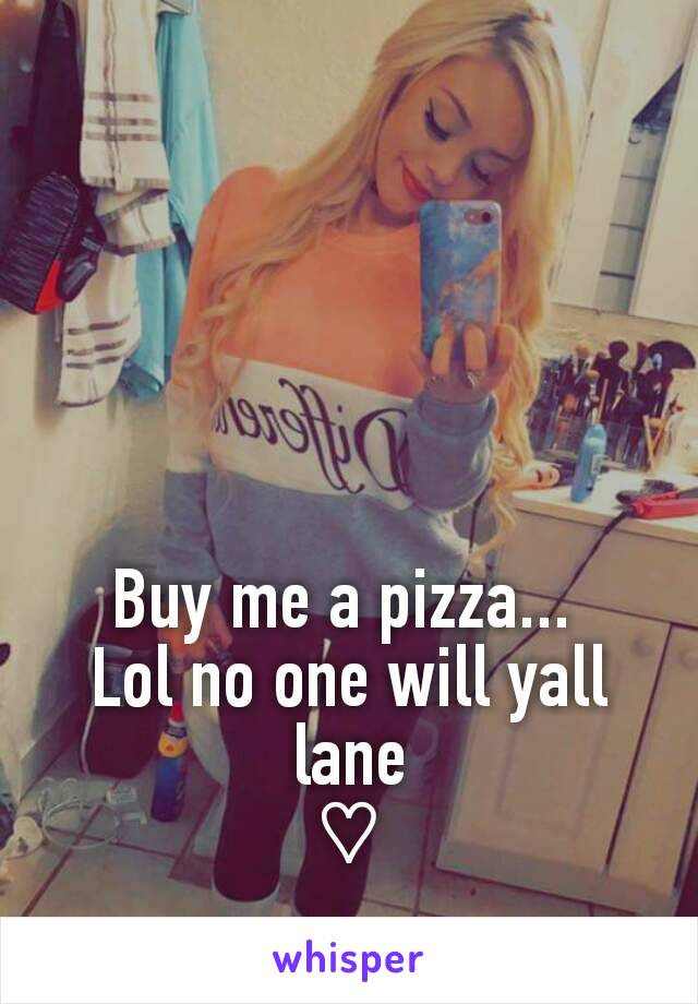 Buy me a pizza...  Lol no one will yall lane ♡