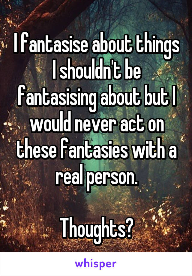 I fantasise about things I shouldn't be fantasising about but I would never act on these fantasies with a real person.  Thoughts?