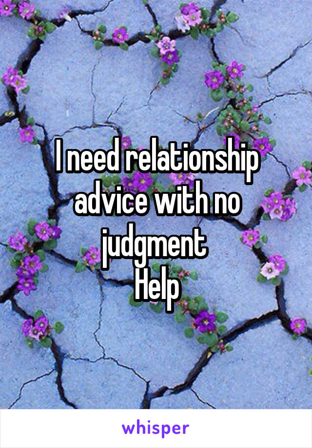 I need relationship advice with no judgment  Help