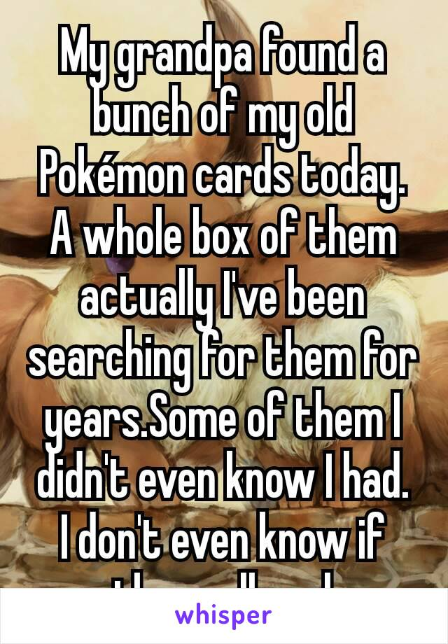 My grandpa found a bunch of my old Pokémon cards today.  A whole box of them actually I've been searching for them for years.Some of them I didn't even know I had.  I don't even know if there all real