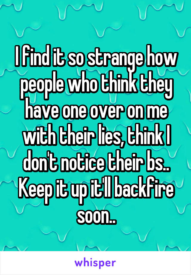 I find it so strange how people who think they have one over on me with their lies, think I don't notice their bs.. Keep it up it'll backfire soon..