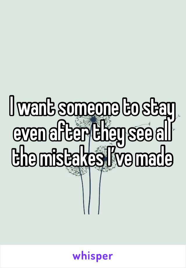 I want someone to stay even after they see all the mistakes I've made