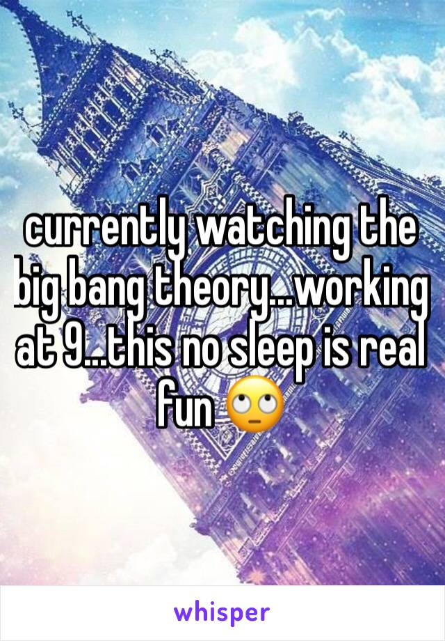 currently watching the big bang theory...working at 9...this no sleep is real fun 🙄