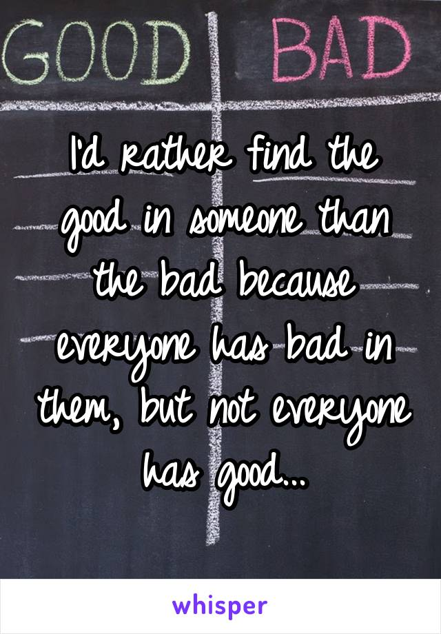 I'd rather find the good in someone than the bad because everyone has bad in them, but not everyone has good...