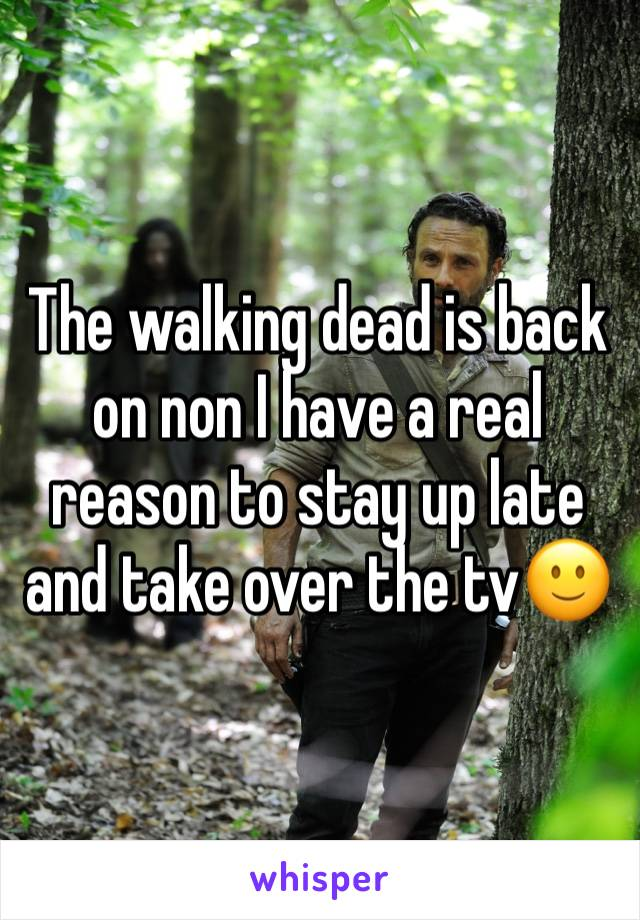 The walking dead is back on non I have a real reason to stay up late and take over the tv🙂