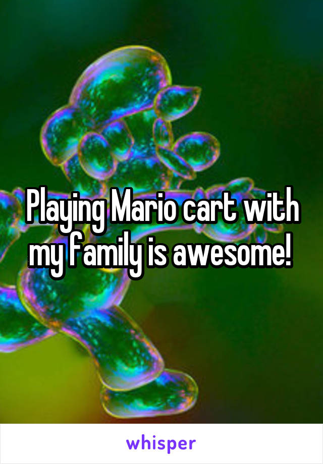 Playing Mario cart with my family is awesome!