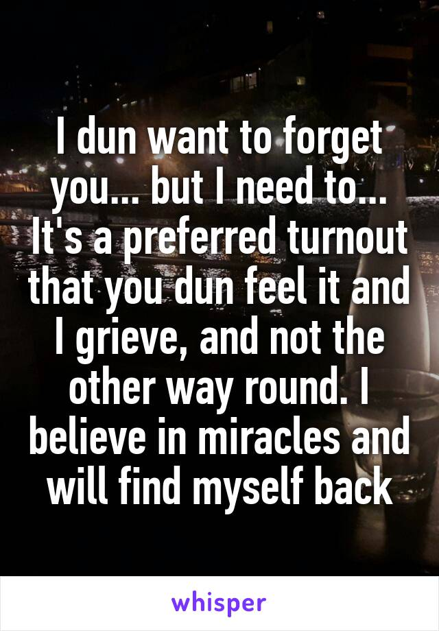 I dun want to forget you... but I need to... It's a preferred turnout that you dun feel it and I grieve, and not the other way round. I believe in miracles and will find myself back