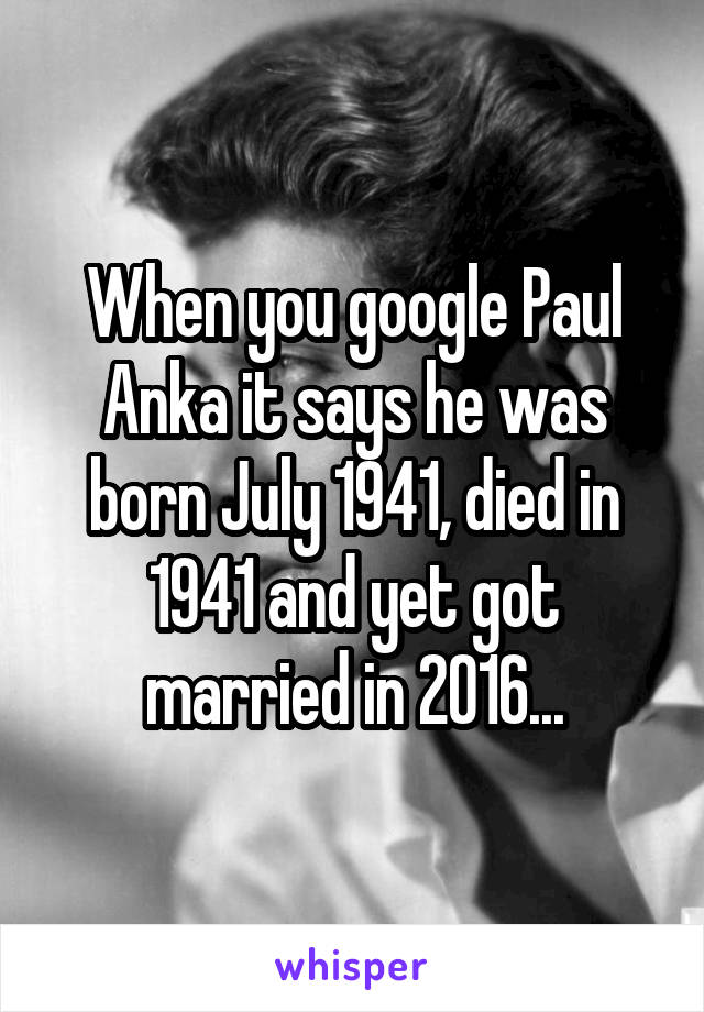 When you google Paul Anka it says he was born July 1941, died in 1941 and yet got married in 2016...