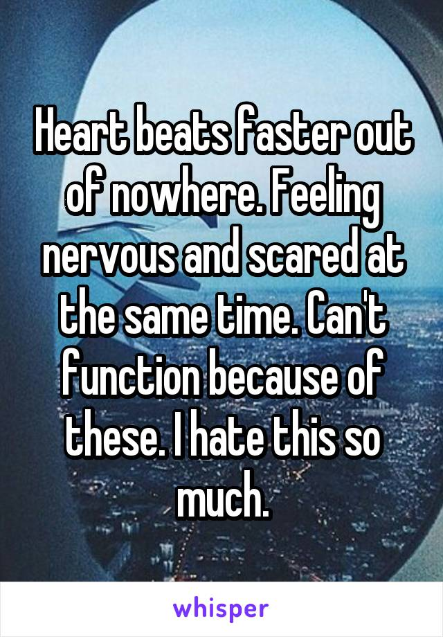 Heart beats faster out of nowhere. Feeling nervous and scared at the same time. Can't function because of these. I hate this so much.
