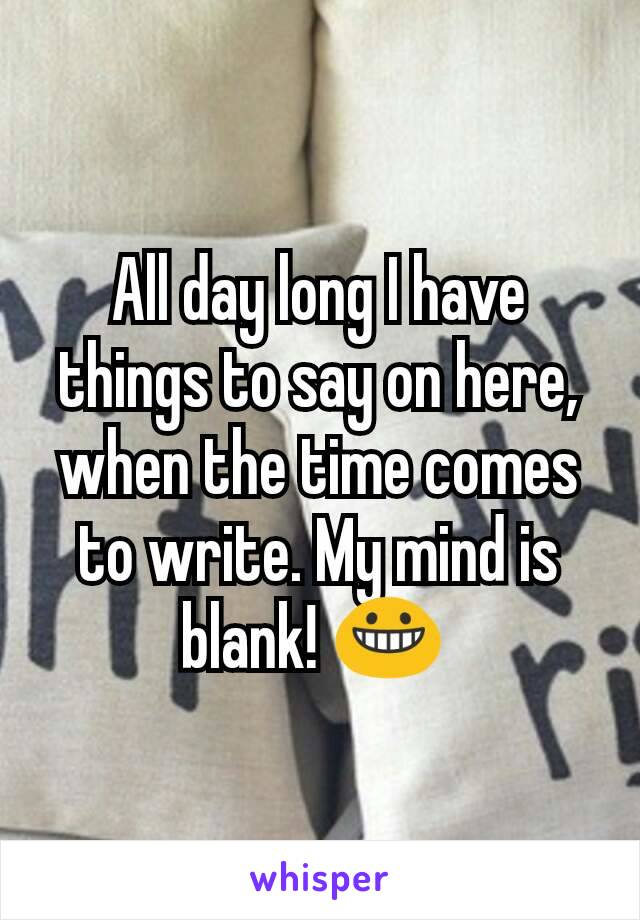 All day long I have things to say on here, when the time comes to write. My mind is blank! 😀