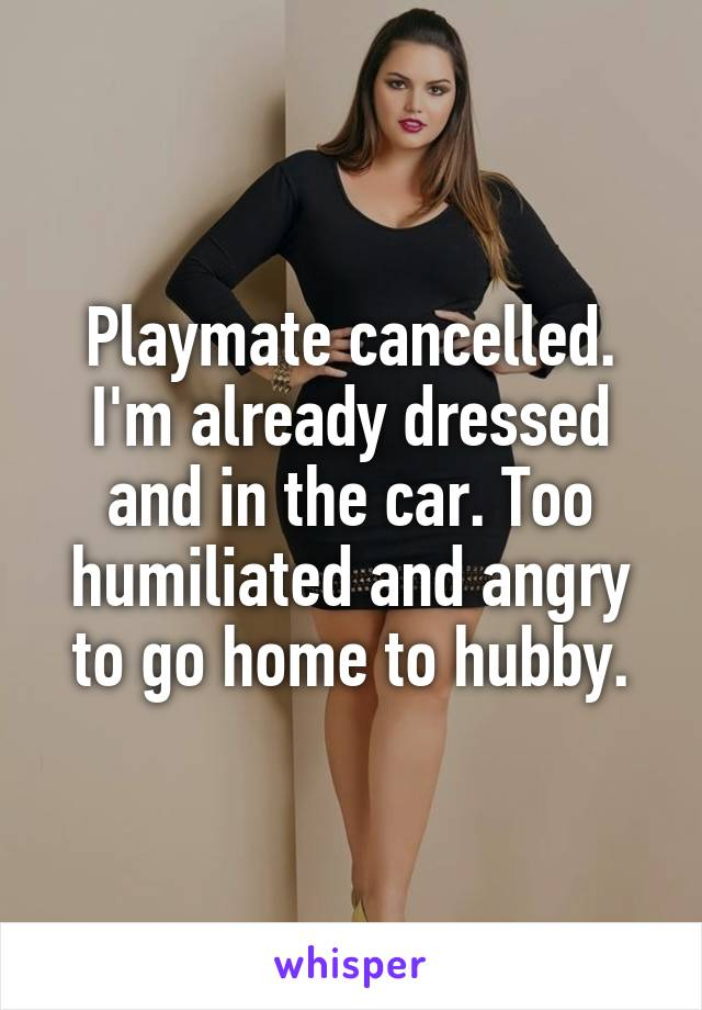 Playmate cancelled. I'm already dressed and in the car. Too humiliated and angry to go home to hubby.