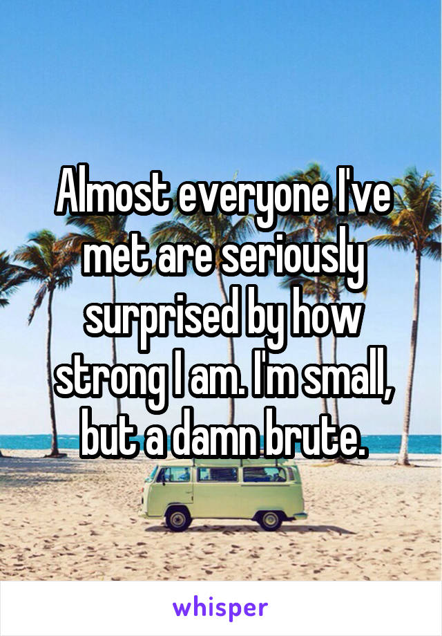 Almost everyone I've met are seriously surprised by how strong I am. I'm small, but a damn brute.