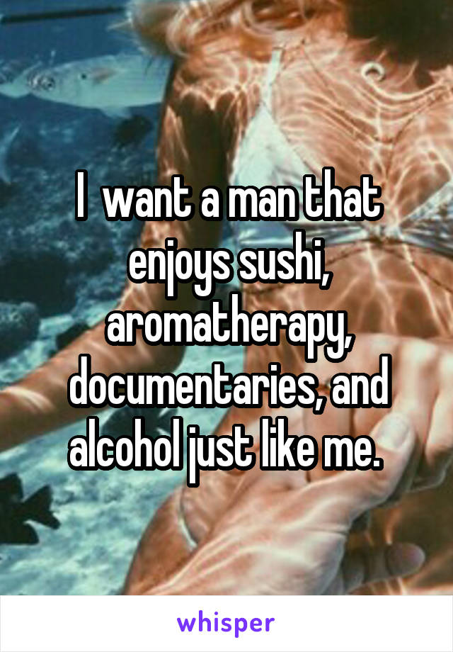 I  want a man that enjoys sushi, aromatherapy, documentaries, and alcohol just like me.