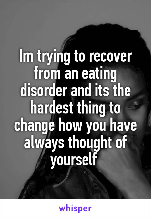 Im trying to recover from an eating disorder and its the hardest thing to change how you have always thought of yourself