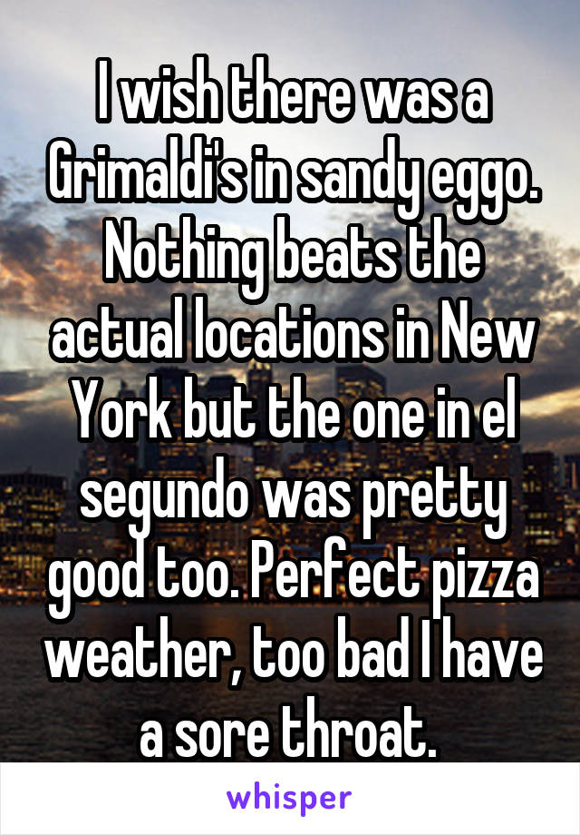 I wish there was a Grimaldi's in sandy eggo. Nothing beats the actual locations in New York but the one in el segundo was pretty good too. Perfect pizza weather, too bad I have a sore throat.