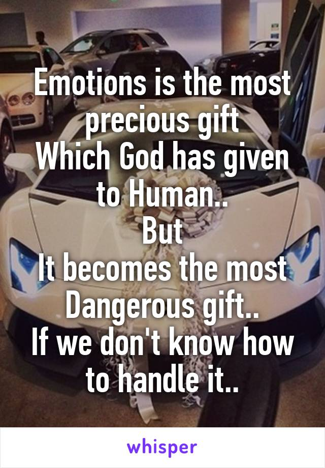 Emotions is the most precious gift Which God has given to Human.. But It becomes the most Dangerous gift.. If we don't know how to handle it..