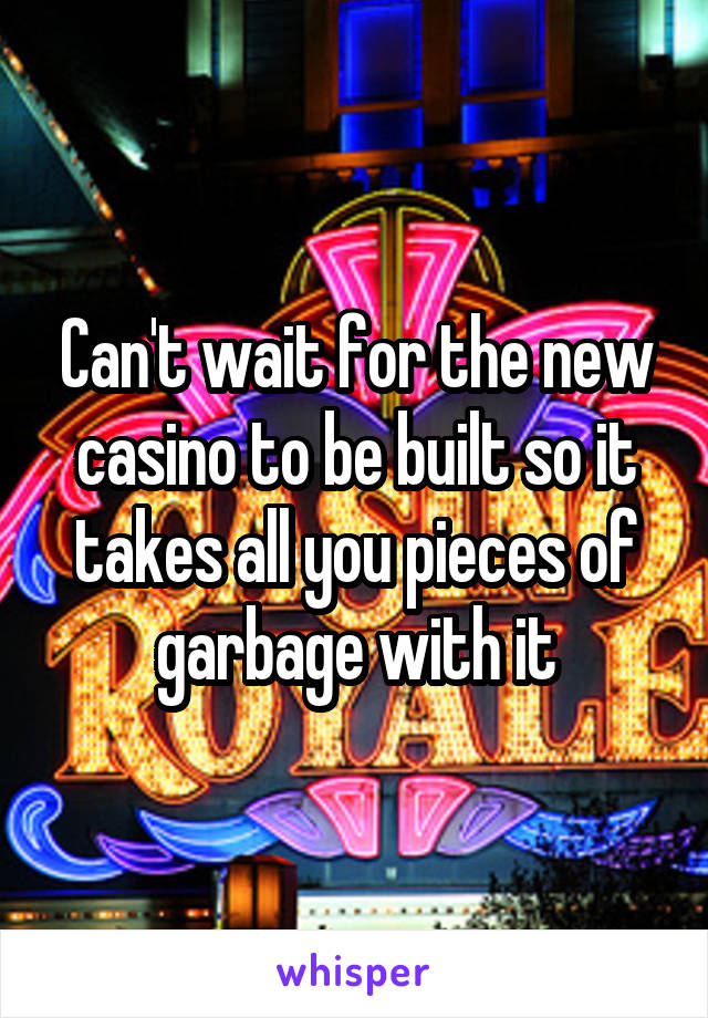 Can't wait for the new casino to be built so it takes all you pieces of garbage with it