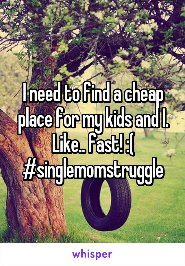 I need to find a cheap place for my kids and I. Like.. fast! :( #singlemomstruggle