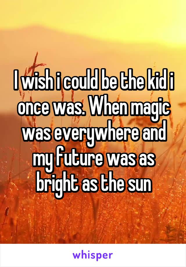 I wish i could be the kid i once was. When magic was everywhere and my future was as bright as the sun