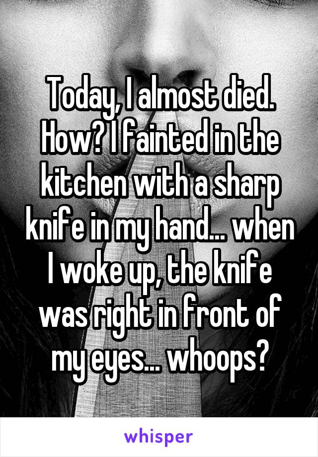 Today, I almost died. How? I fainted in the kitchen with a sharp knife in my hand... when I woke up, the knife was right in front of my eyes... whoops?