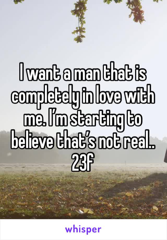 I want a man that is completely in love with me. I'm starting to believe that's not real..  23f