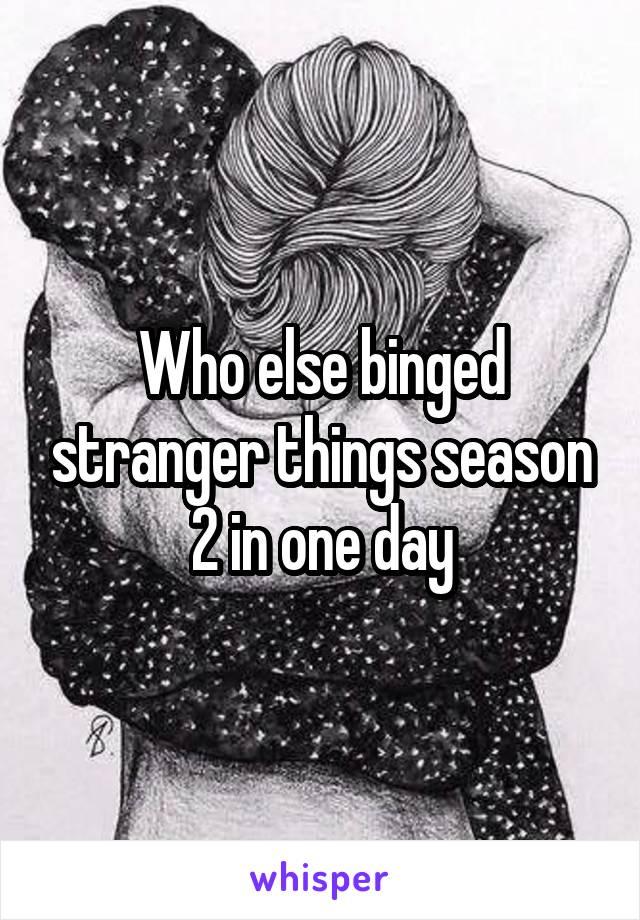 Who else binged stranger things season 2 in one day