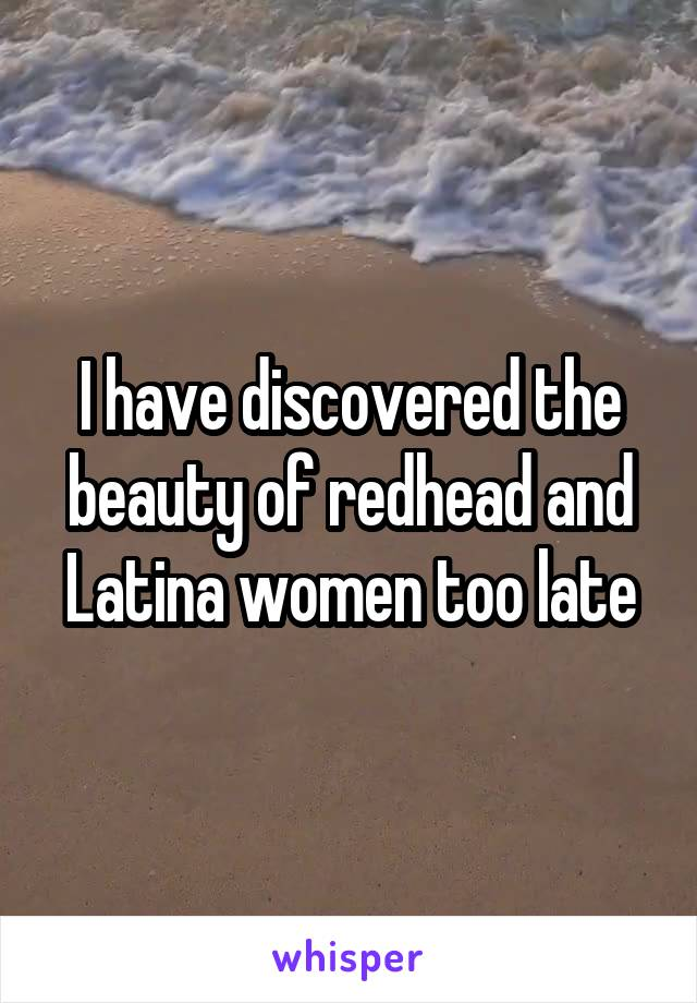I have discovered the beauty of redhead and Latina women too late