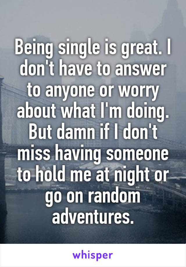 Being single is great. I don't have to answer to anyone or worry about what I'm doing. But damn if I don't miss having someone to hold me at night or go on random adventures.