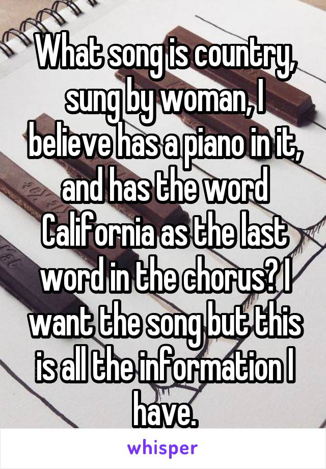 What song is country, sung by woman, I believe has a piano in it, and has the word California as the last word in the chorus? I want the song but this is all the information I have.