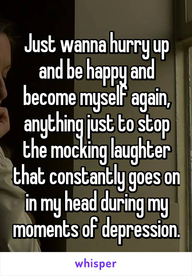 Just wanna hurry up and be happy and become myself again, anything just to stop the mocking laughter that constantly goes on in my head during my moments of depression.