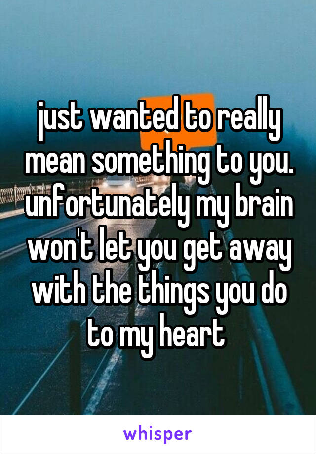 just wanted to really mean something to you. unfortunately my brain won't let you get away with the things you do to my heart