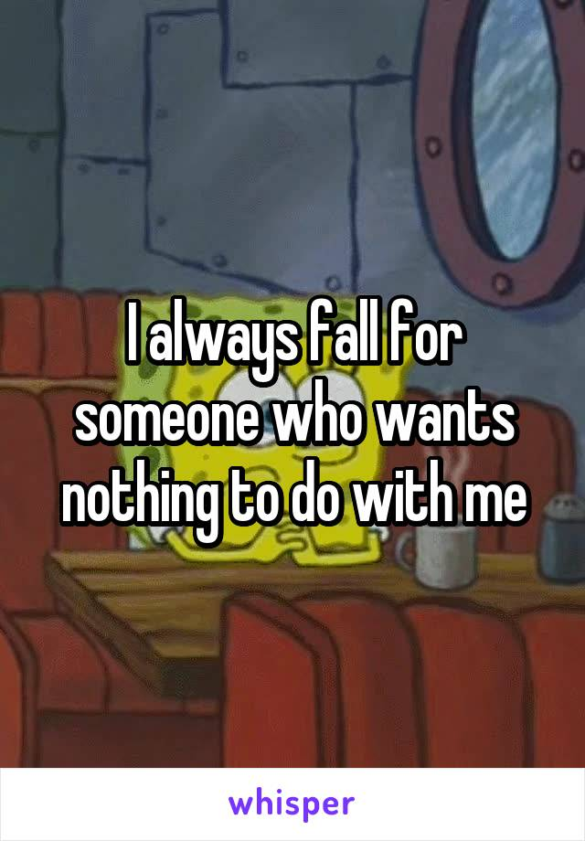 I always fall for someone who wants nothing to do with me