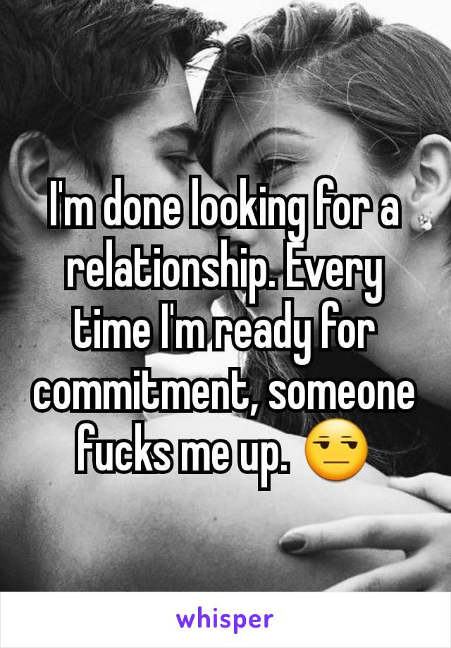 I'm done looking for a relationship. Every time I'm ready for commitment, someone fucks me up. 😒