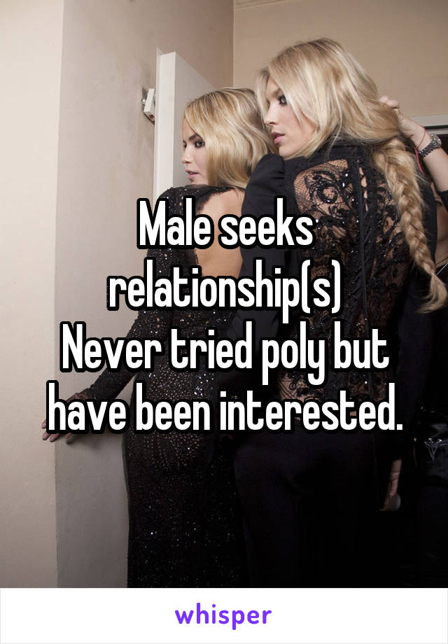 Male seeks relationship(s) Never tried poly but have been interested.