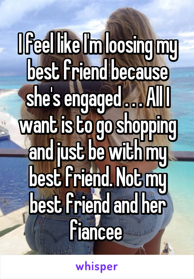 I feel like I'm loosing my best friend because she's engaged . . . All I want is to go shopping and just be with my best friend. Not my best friend and her fiancee