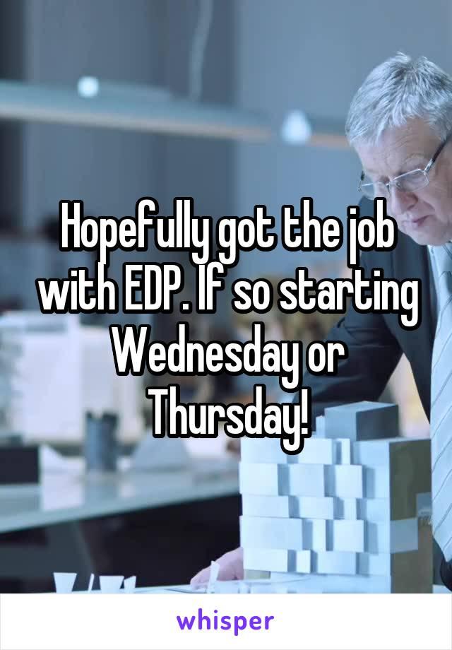 Hopefully got the job with EDP. If so starting Wednesday or Thursday!