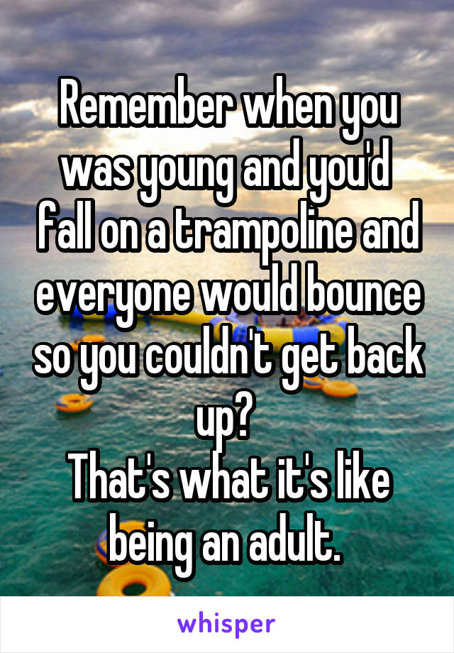 Remember when you was young and you'd  fall on a trampoline and everyone would bounce so you couldn't get back up?  That's what it's like being an adult.