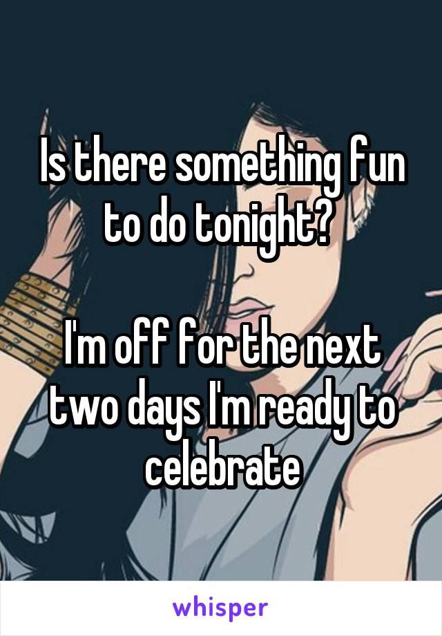 Is there something fun to do tonight?   I'm off for the next two days I'm ready to celebrate
