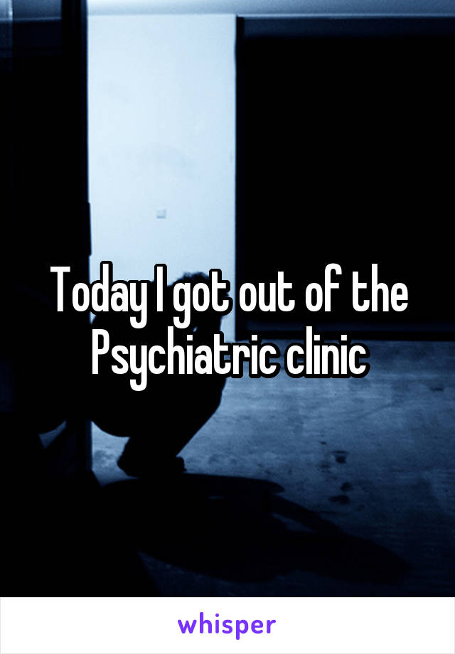 Today I got out of the Psychiatric clinic