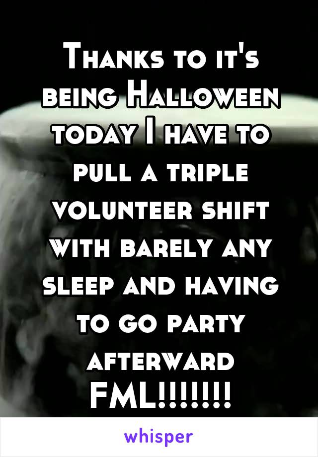Thanks to it's being Halloween today I have to pull a triple volunteer shift with barely any sleep and having to go party afterward FML!!!!!!!