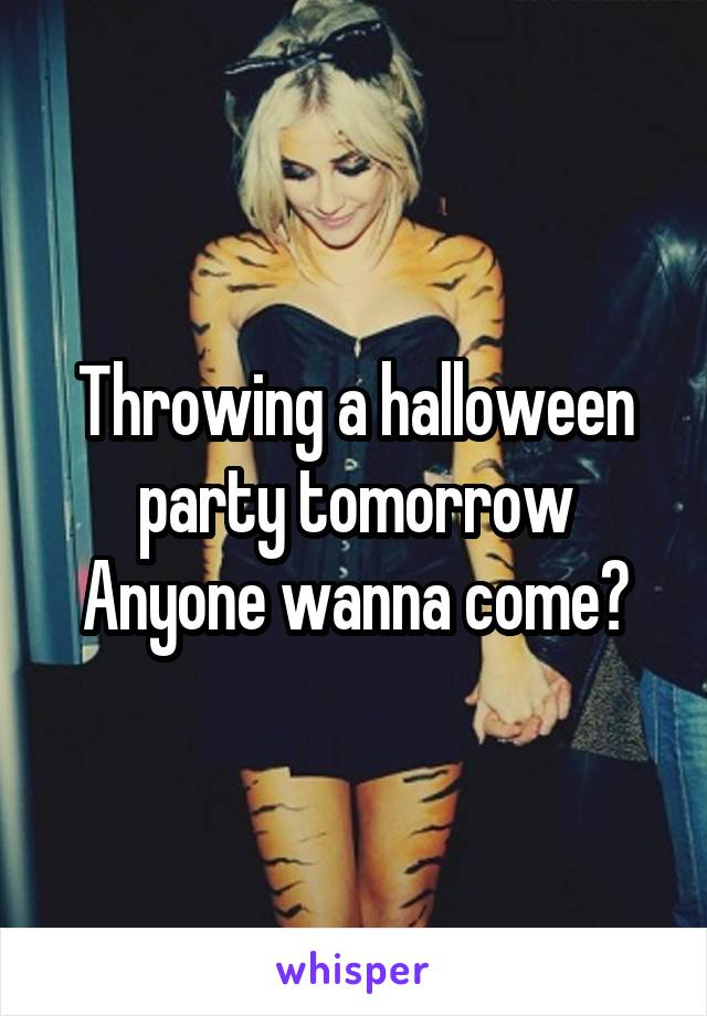 Throwing a halloween party tomorrow Anyone wanna come?